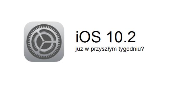 iOS 10.2 ukaże się w przyszłym tygodniu