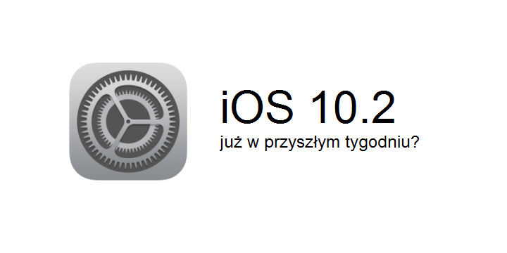 iOS 10.2 ukaże się już w przyszłym tygodniu?