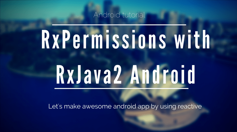 Understanding Runtime permission and RxPermission of RxJava in Android part -3