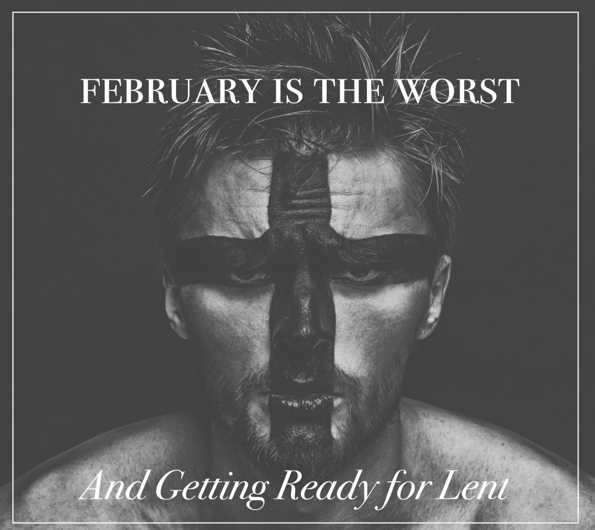 February is the Worst and Getting Ready for Lent