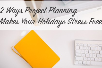 2 Ways Project Planning Makes Your Holidays Stress Free