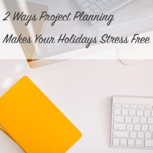 2 Ways Project Planning Makes Your Holidays Stress Free | Modern Home Economics