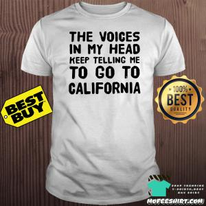 The voices in my head keep telling me to go to California shirt