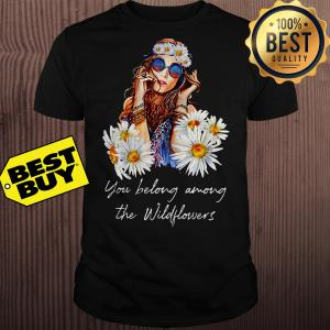 You Belong Among The Wildflowers women shirt