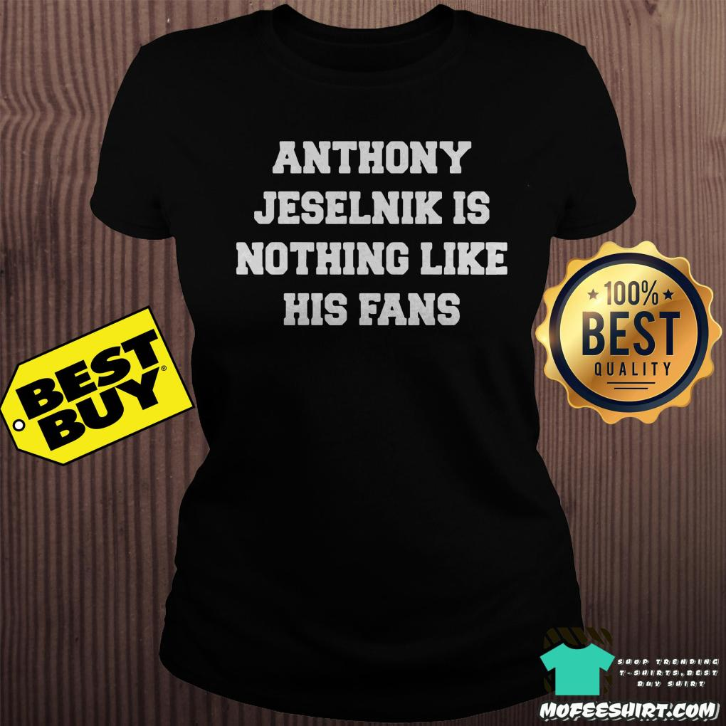 anthony jeselnik is nothing like his fans ladies tee - Anthony Jeselnik is nothing like his fans shirt