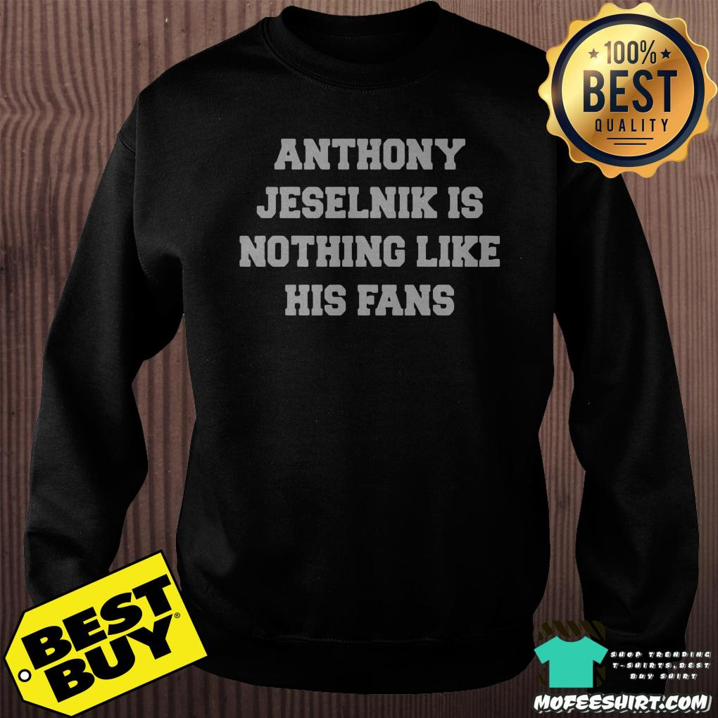 anthony jeselnik is nothing like his fans sweatshirt - Anthony Jeselnik is nothing like his fans shirt