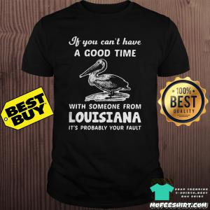 If you can't have a good time with someone from Louisiana shirt
