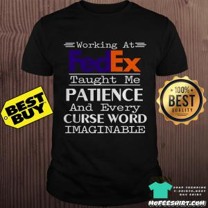 Working at FedEx taught me patience and every curse word imaginable shirt