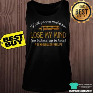 Y'all Gonna Make Me Lose My Mind Up In Here School Bus Driver Life shirt
