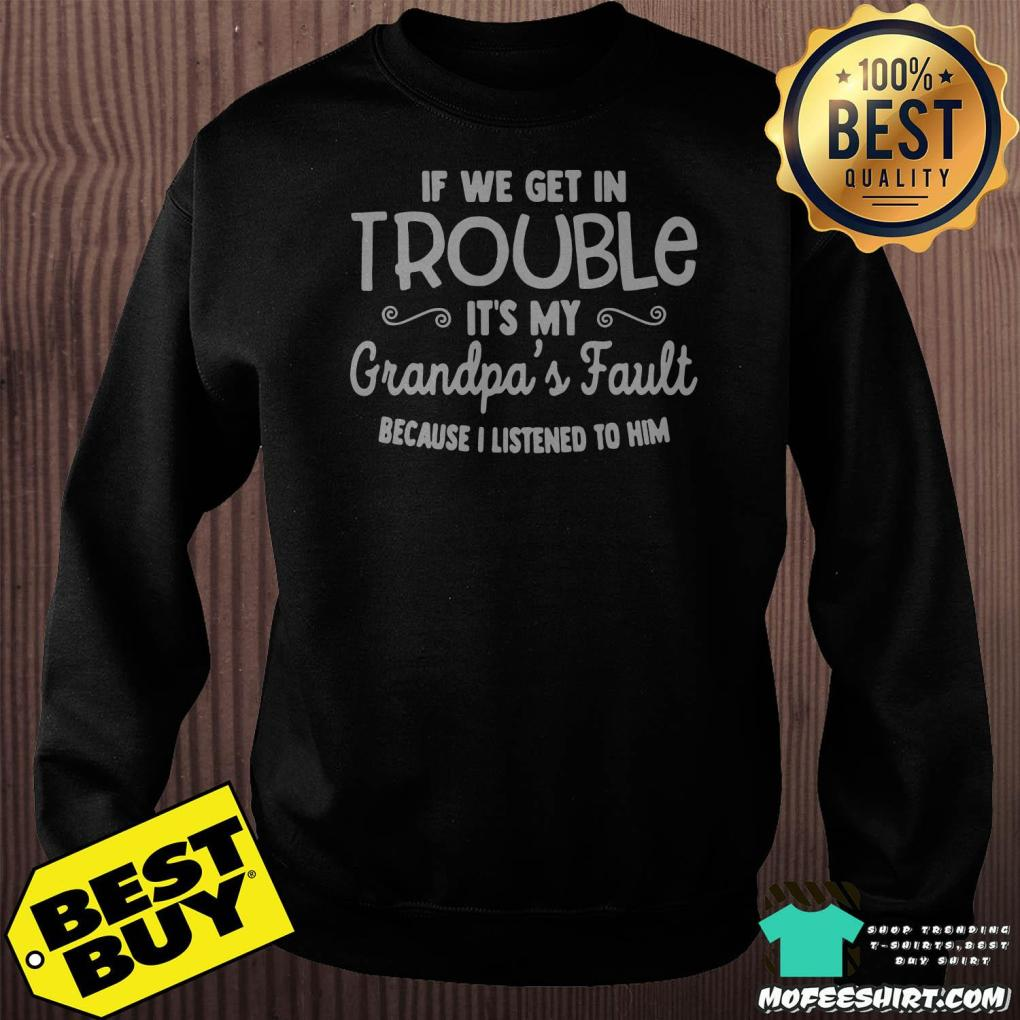 if we get in trouble its my grandpas fault because i listened to him sweatshirt -  If We Get In Trouble It's My Grandpa's Fault Because I Listened To Him Shirt