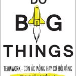 Do big things – Teamwork – Cơn ác mộng hay cơ hội vàng trong kỷ nguyên 4.0