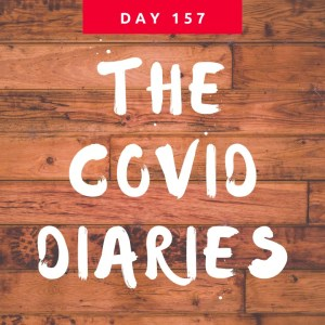 COVID Diaries DAY 157