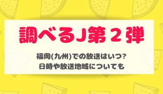 調べるJ第2弾|福岡(九州)での放送はいつ?日時や放送地域についても
