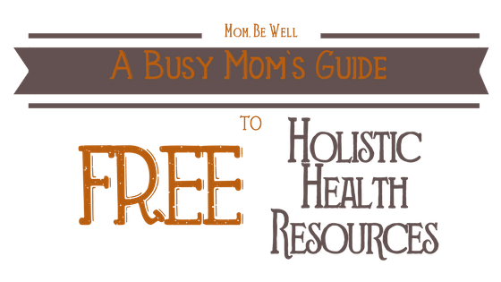 A Busy Mom's Guide to FREE Holistic Health Resources
