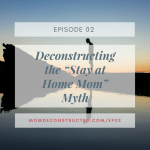 "Episode 02: Deconstructing the ""Stay at Home Mom"" Myth"