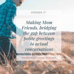 Episode 17: Making Mom Friends, bridging the gap between polite greetings to actual conversations