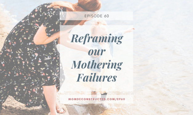 Episode 60: Reframing Our Mothering Failures