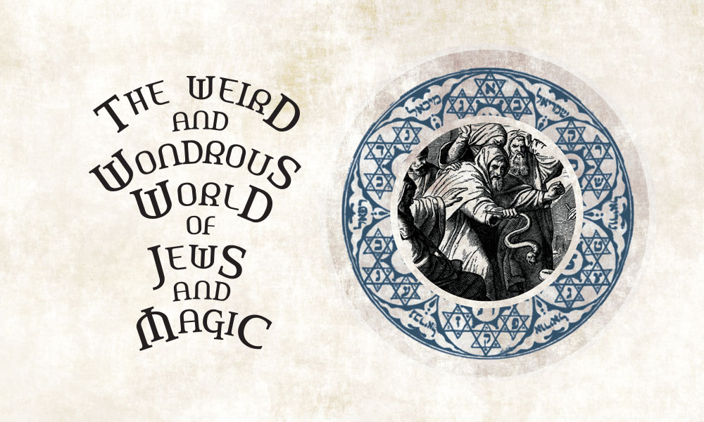 The Weird and Wondrous World of Jews and Magic