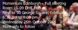Momentum Edinburgh - Full meeting in Room LG.09 DHT Hub. Next to 50 George Square, Edinburgh. 6:30pm to 8:00 pm, Wednesday 26th October 2016