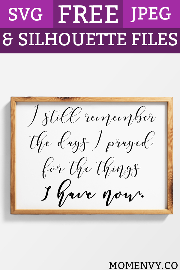 Farmhouse Printables I Still Remember the Days I prayed for the Things I have now. Download this FREE farmhouse freebie to create instant art for your home. JPEG, Silhouette, and SVG file included. #quotes #farmhousestyle #farmhousedecor #freebies