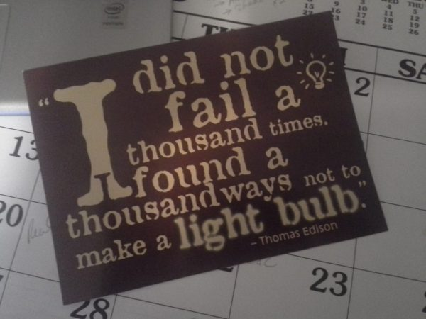 """I did not fail a thousand times.  I found a thousand ways not to make a light bulb."" - Thomas Edison"