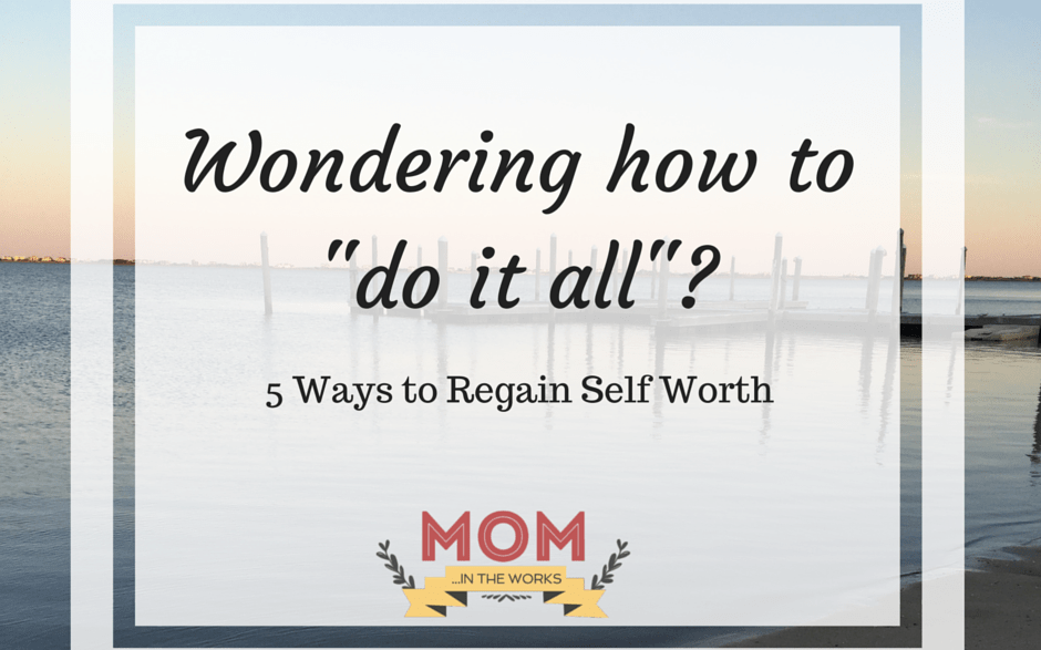 "Wondering how to ""do it all""? – 5 ways to regain self worth"