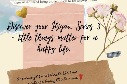 Discover your Ikigai. Series 3 – Little things matter for a happy life.
