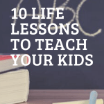 10 Life Lessons To Teach Your Kids