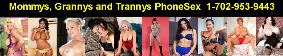 Mommys, Grannys and Trannys Phonesex - 702-953-9443