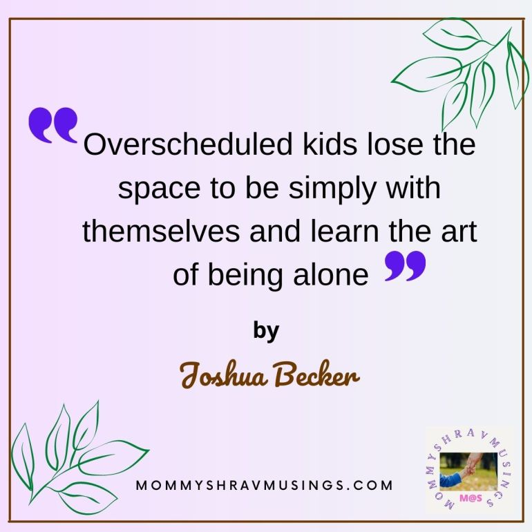 What Overscheduling the kids would do to them quote by Joshua Becker in the blog post by Mommyshravmusings