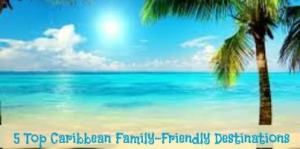 5 Top Caribbean Family-Friendly Destinations