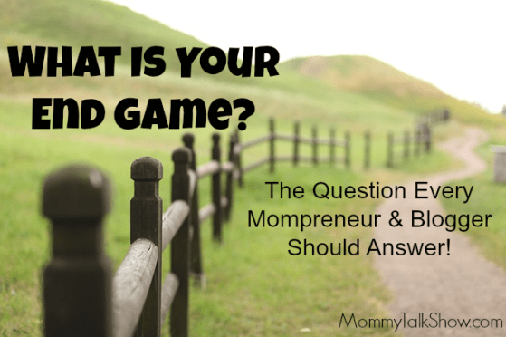 What Is Your End Game? The Question Every Mompreneur and Blogger Should Answer!