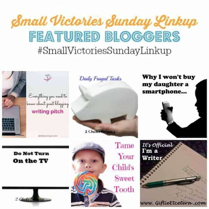 Small Victories Sunday Linkup 75 Featured Bloggers: Everything You Need to Know About Guest Blogging by Debbie in Shape, 5 Daily Frugal Tasks by Frugal & Coupon Crazy, Why I Won't Buy My Daughter a Smartphone by Parental Journey, 10 Things to Do Instead of Watching TV by 2 Chicks Blogging, Tame Your Child's Sweet Tooth by Bad Goddess and How I Became a Writer by Giftie Etcetera