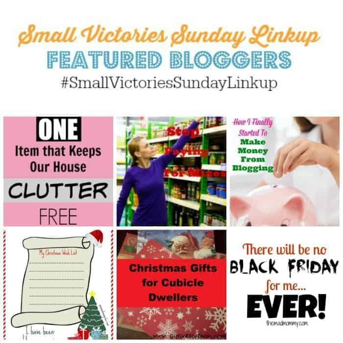 Small Victories Sunday Linkup 77 Featured Bloggers: One Items That Keeps Our House Clutter Free by Crazy Organized, Stop Buying Mixes by Frugal & Coupon Crazy, How I Finally Started to Make Money from Blogging by Fun Money Mom, Christmas Wish List Printable from Woman of Many Roles, Christmas Gifts for Cubicle Dwellers from Giftie Etcetera and No Black Friday for Me by The Mad Mommy.