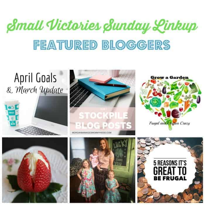 Small Victories Sunday Linkup 97 Featured Bloggers: April Goals from Morning Motivated Mom, How I Stockpile Blog Photos from Morgan Manages Mommyhood, Start a Garden to Save Money from Frugal & Coupon Crazy, Cheesecake Stuffed Strawberries from O Taste and See, The Worst Thing I Told My Daughters from Perfectly Imperfect Love and 5 Reasons It's Great to be Frugal from Simply Save.