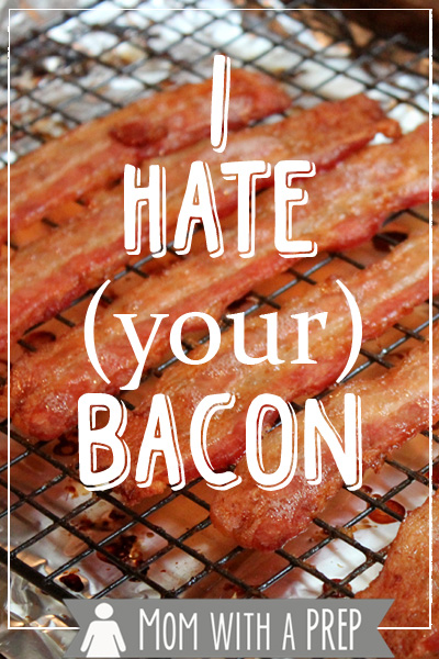 Mom with a PREP | I hate bacon. No, really, I do. Well, it's just your bacon I hate. #prepare4life #bacon