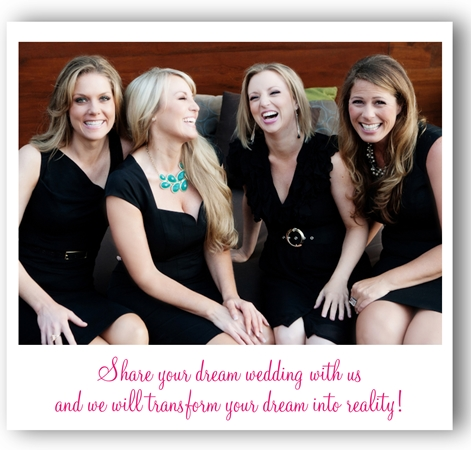 Tessa, Keli, Nicole and Beth. Share with us your dream wedding and we will transform your dream into a reality