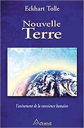 Eckhart Tolle : Nouvelle Terre - L'avènement de la conscience humaine Broché – 17 novembre 2005 de Eckhart Tolle (Auteur), Annie Ollivier (Traduction)