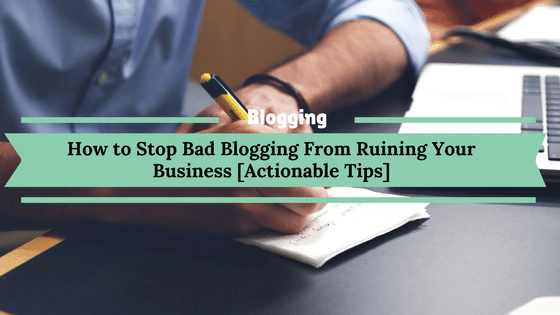 How to Stop Bad Blogging From Ruining Your Business