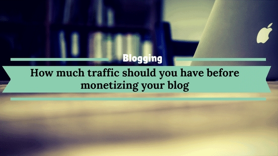 How much traffic should you have before monetizing your blog