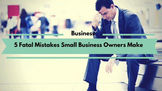 5 Fatal Mistakes Small Business Owners Make
