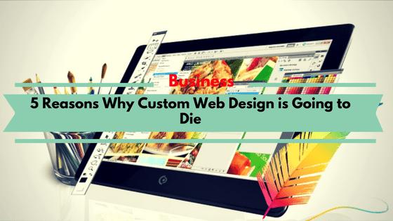 5 Reasons Why Custom Web Design is Going to Die