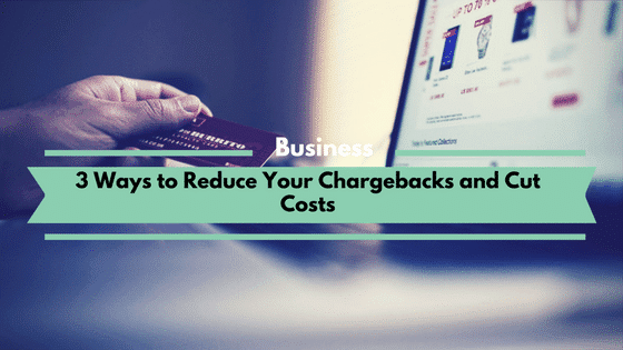 3 Ways to Reduce Your Chargebacks and Cut Costs
