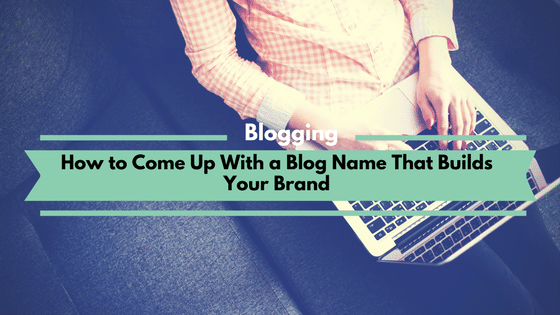 How to Come Up With a Blog Name That Builds Your Brand
