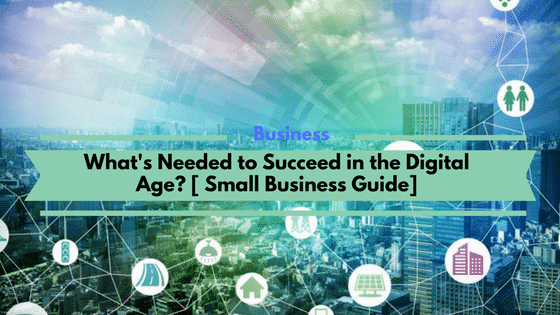 What's Needed to Succeed in the Digital Age? [ Small Business Guide]