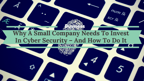 Why A Small Company Needs To Invest In Cyber Security – And How To Do It