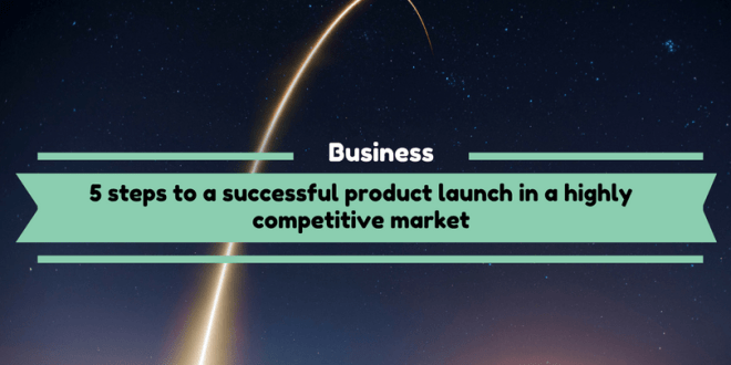 5 steps to a successful product launch in a highly competitive market