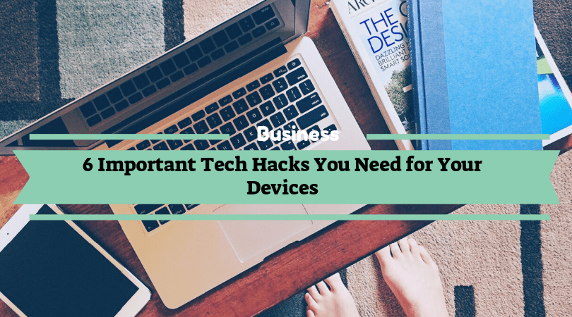 6 Important Tech Hacks You Need for Your Devices
