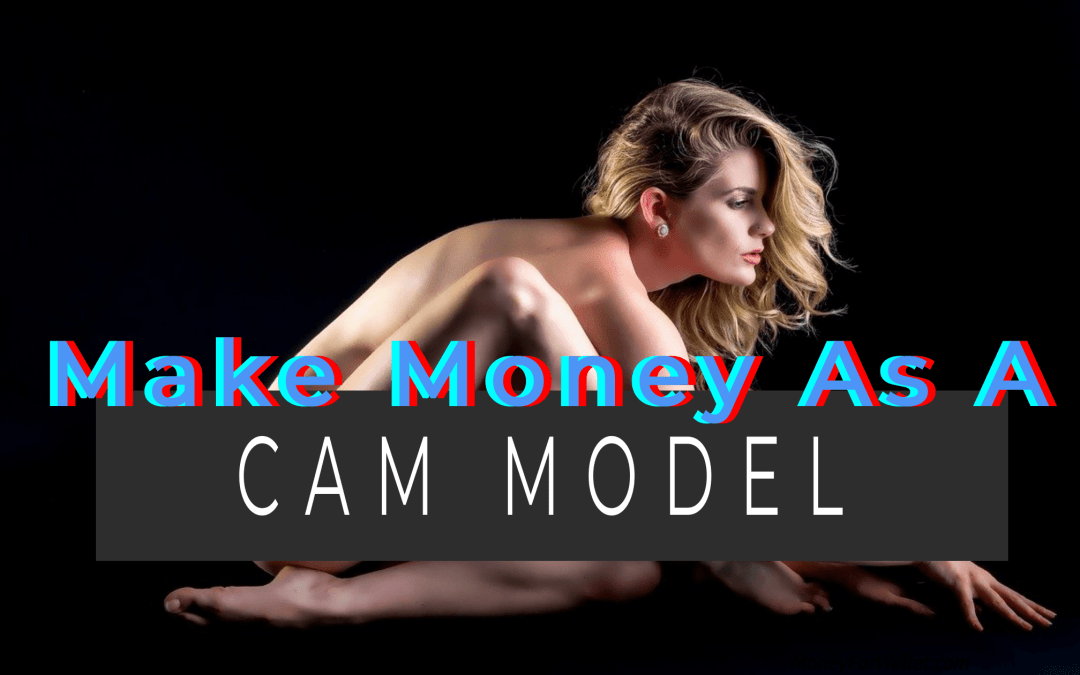How To Make Money As A Cam Model – Earn Up To $3000/Week