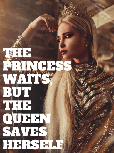 The princess waits, but the queen saves herself. Be the queen.